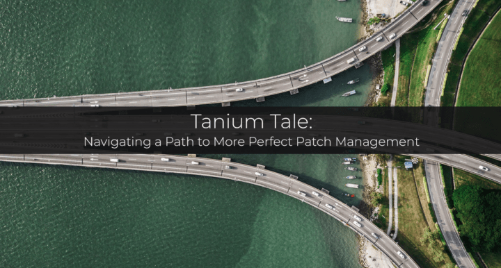 Tanium Tale — Navigating a Path to More Perfect Patch Management